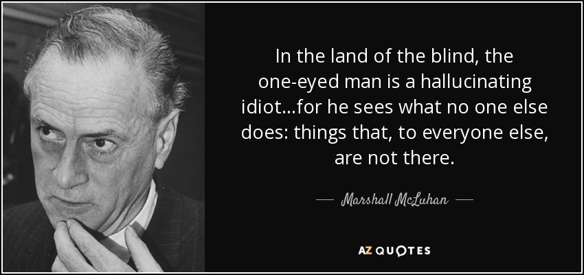 quote-in-the-land-of-the-blind-the-one-eyed-man-is-a-hallucinating-idiot-for-he-sees-what-marshall-mcluhan-35-84-51